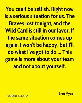 Brett Myers - You can't be selfish. Right now is a serious situation for us. The Braves lost tonight, and the Wild Card is still in our favor. If the same situation comes up again, I won't be happy, but I'll do what I've got to do ... This game is more about your team and not about yourself.