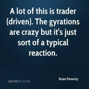 Brian Finnerty - A lot of this is trader (driven). The gyrations are crazy but it's just sort of a typical reaction.