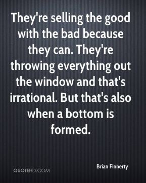 Brian Finnerty - They're selling the good with the bad because they can. They're throwing everything out the window and that's irrational. But that's also when a bottom is formed.