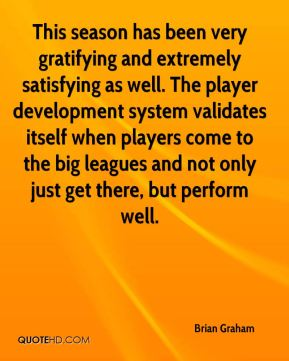 Brian Graham - This season has been very gratifying and extremely satisfying as well. The player development system validates itself when players come to the big leagues and not only just get there, but perform well.