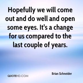Brian Schneider - Hopefully we will come out and do well and open some eyes. It's a change for us compared to the last couple of years.