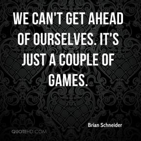 Brian Schneider - We can't get ahead of ourselves. It's just a couple of games.