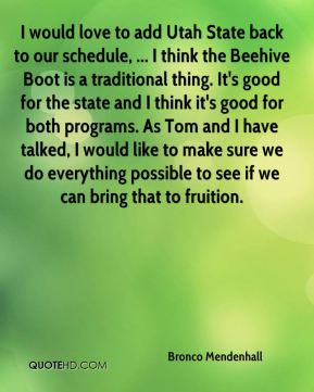 Bronco Mendenhall - I would love to add Utah State back to our schedule, ... I think the Beehive Boot is a traditional thing. It's good for the state and I think it's good for both programs. As Tom and I have talked, I would like to make sure we do everything possible to see if we can bring that to fruition.