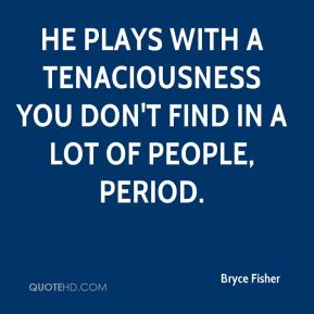 Bryce Fisher - He plays with a tenaciousness you don't find in a lot of people, period.
