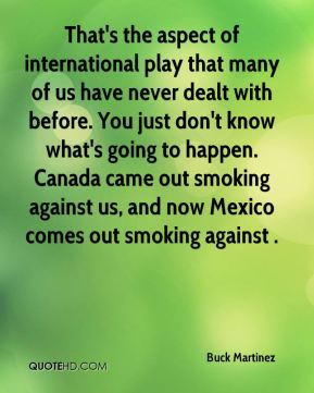 Buck Martinez - That's the aspect of international play that many of us have never dealt with before. You just don't know what's going to happen. Canada came out smoking against us, and now Mexico comes out smoking against .