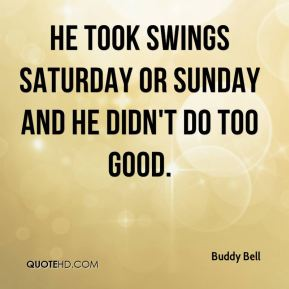 Buddy Bell - He took swings Saturday or Sunday and he didn't do too good.
