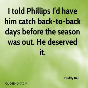 Buddy Bell - I told Phillips I'd have him catch back-to-back days before the season was out. He deserved it.