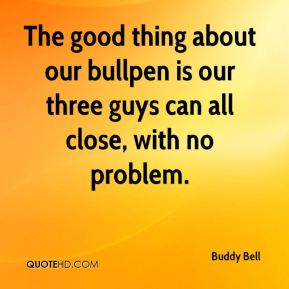 Buddy Bell - The good thing about our bullpen is our three guys can all close, with no problem.