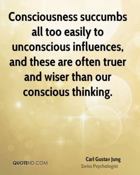 Consciousness succumbs all too easily to unconscious influences, and these are often truer and wiser than our conscious thinking.