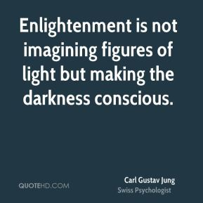 Enlightenment is not imagining figures of light but making the darkness conscious.