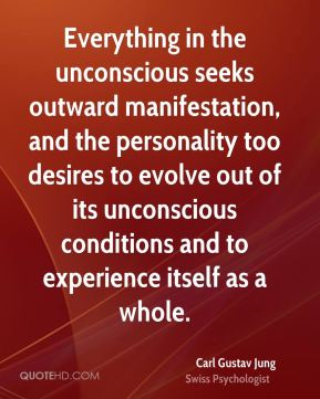 Everything in the unconscious seeks outward manifestation, and the personality too desires to evolve out of its unconscious conditions and to experience itself as a whole.