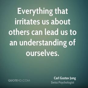 Carl Gustav Jung - Everything that irritates us about others can lead us to an understanding of ourselves.