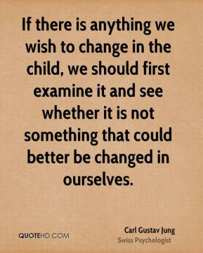 If there is anything we wish to change in the child, we should first examine it and see whether it is not something that could better be changed in ourselves.