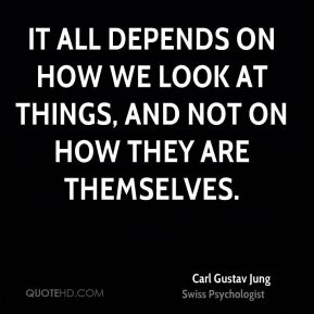 Carl Gustav Jung - It all depends on how we look at things, and not on how they are themselves.
