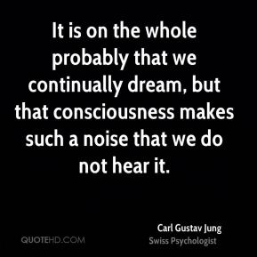 Carl Gustav Jung - It is on the whole probably that we continually dream, but that consciousness makes such a noise that we do not hear it.