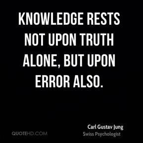 Carl Gustav Jung - Knowledge rests not upon truth alone, but upon error also.