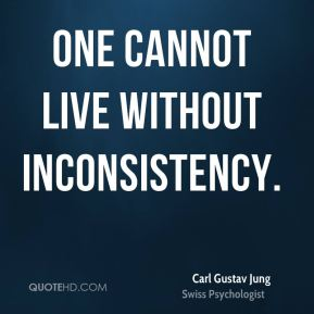 Carl Gustav Jung - One cannot live without inconsistency.