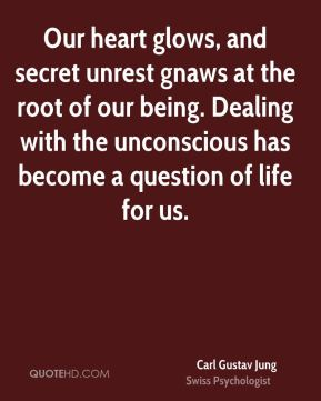 Carl Gustav Jung - Our heart glows, and secret unrest gnaws at the root of our being. Dealing with the unconscious has become a question of life for us.