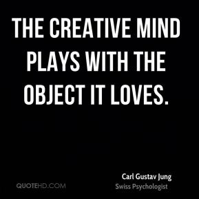 The creative mind plays with the object it loves.