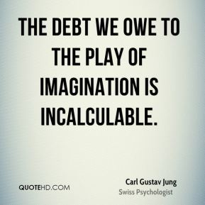 Carl Gustav Jung - The debt we owe to the play of imagination is incalculable.