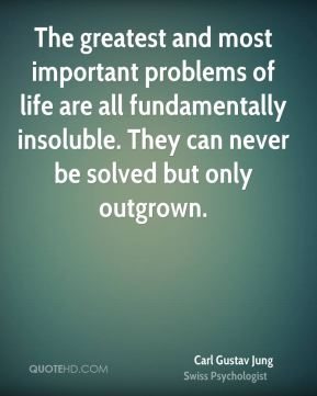 The greatest and most important problems of life are all fundamentally insoluble. They can never be solved but only outgrown.