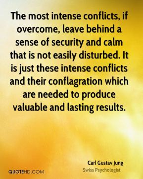 Carl Gustav Jung - The most intense conflicts, if overcome, leave behind a sense of security and calm that is not easily disturbed. It is just these intense conflicts and their conflagration which are needed to produce valuable and lasting results.