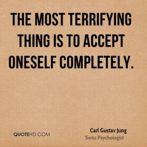 The most terrifying thing is to accept oneself completely.