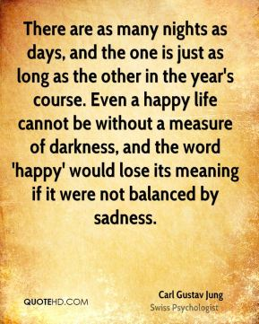 There are as many nights as days, and the one is just as long as the other in the year's course. Even a happy life cannot be without a measure of darkness, and the word 'happy' would lose its meaning if it were not balanced by sadness.