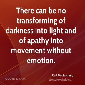 Carl Gustav Jung - There can be no transforming of darkness into light and of apathy into movement without emotion.