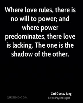 Carl Gustav Jung - Where love rules, there is no will to power; and where power predominates, there love is lacking. The one is the shadow of the other.