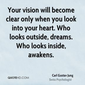 Carl Gustav Jung - Your vision will become clear only when you look into your heart. Who looks outside, dreams. Who looks inside, awakens.
