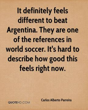 Carlos Alberto Parreira - It definitely feels different to beat Argentina. They are one of the references in world soccer. It's hard to describe how good this feels right now.