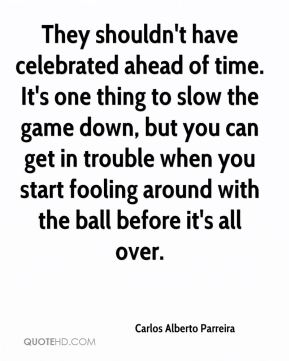 Carlos Alberto Parreira - They shouldn't have celebrated ahead of time. It's one thing to slow the game down, but you can get in trouble when you start fooling around with the ball before it's all over.