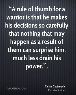 """""""A rule of thumb for a warrior is that he makes his decisions so carefully that nothing that may happen as a result of them can surprise him, much less drain his power.""""."""
