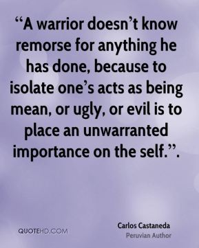 """""""A warrior doesn't know remorse for anything he has done, because to isolate one's acts as being mean, or ugly, or evil is to place an unwarranted importance on the self.""""."""