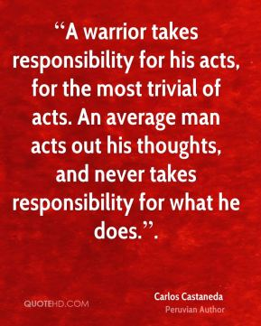 """""""A warrior takes responsibility for his acts, for the most trivial of acts. An average man acts out his thoughts, and never takes responsibility for what he does.""""."""