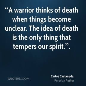 """""""A warrior thinks of death when things become unclear. The idea of death is the only thing that tempers our spirit.""""."""