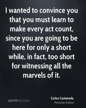 Carlos Castaneda - I wanted to convince you that you must learn to make every act count, since you are going to be here for only a short while, in fact, too short for witnessing all the marvels of it.