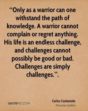 """""""Only as a warrior can one withstand the path of knowledge. A warrior cannot complain or regret anything. His life is an endless challenge, and challenges cannot possibly be good or bad. Challenges are simply challenges.""""."""