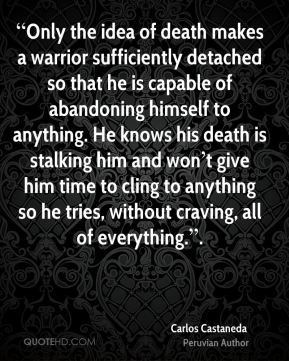 """""""Only the idea of death makes a warrior sufficiently detached so that he is capable of abandoning himself to anything. He knows his death is stalking him and won't give him time to cling to anything so he tries, without craving, all of everything.""""."""