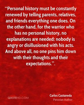 """""""Personal history must be constantly renewed by telling parents, relatives, and friends everything one does. On the other hand, for the warrior who has no personal history, no explanations are needed; nobody is angry or disillusioned with his acts. And above all, no one pins him down with their thoughts and their expectations.""""."""