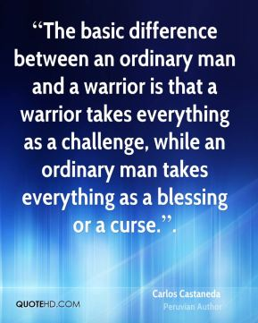 """""""The basic difference between an ordinary man and a warrior is that a warrior takes everything as a challenge, while an ordinary man takes everything as a blessing or a curse.""""."""