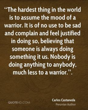 """""""The hardest thing in the world is to assume the mood of a warrior. It is of no use to be sad and complain and feel justified in doing so, believing that someone is always doing something it us. Nobody is doing anything to anybody, much less to a warrior.""""."""