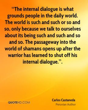"""""""The internal dialogue is what grounds people in the daily world. The world is such and such or so and so, only because we talk to ourselves about its being such and such and so and so. The passageway into the world of shamans opens up after the warrior has learned to shut off his internal dialogue.""""."""
