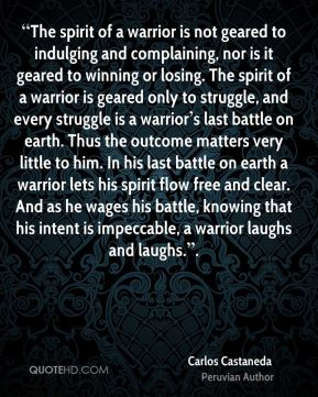 """""""The spirit of a warrior is not geared to indulging and complaining, nor is it geared to winning or losing. The spirit of a warrior is geared only to struggle, and every struggle is a warrior's last battle on earth. Thus the outcome matters very little to him. In his last battle on earth a warrior lets his spirit flow free and clear. And as he wages his battle, knowing that his intent is impeccable, a warrior laughs and laughs.""""."""