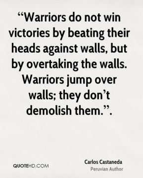 """""""Warriors do not win victories by beating their heads against walls, but by overtaking the walls. Warriors jump over walls; they don't demolish them.""""."""