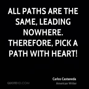 All paths are the same, leading nowhere. Therefore, pick a path with heart!