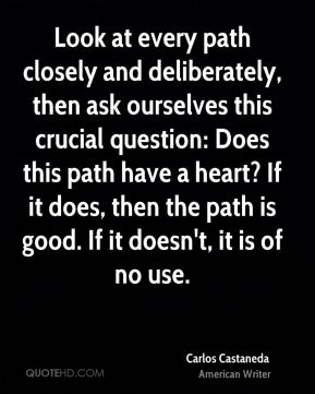 Carlos Castaneda - Look at every path closely and deliberately, then ask ourselves this crucial question: Does this path have a heart? If it does, then the path is good. If it doesn't, it is of no use.
