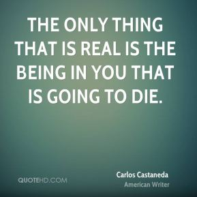 The only thing that is real is the being in you that is going to die.