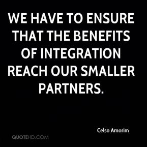 We have to ensure that the benefits of integration reach our smaller partners.